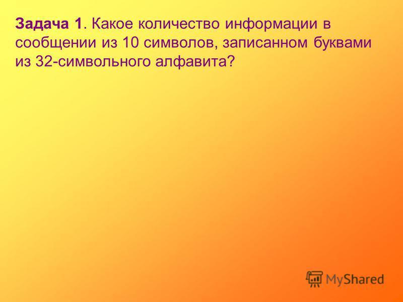 Задача 1. Какое количество информации в сообщении из 10 символов, записанном буквами из 32-символьного алфавита?