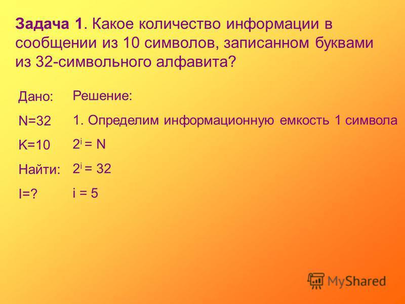 Задача 1. Какое количество информации в сообщении из 10 символов, записанном буквами из 32-символьного алфавита? Дано: N=32 K=10 Найти: I=? Решение: 1. Определим информационную емкость 1 символа 2 i = N 2 i = 32 i = 5