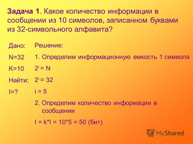 Задача 1. Какое количество информации в сообщении из 10 символов, записанном буквами из 32-символьного алфавита? Дано: N=32 K=10 Найти: I=? Решение: 1. Определим информационную емкость 1 символа 2 i = N 2 i = 32 i = 5 2. Определим количество информац