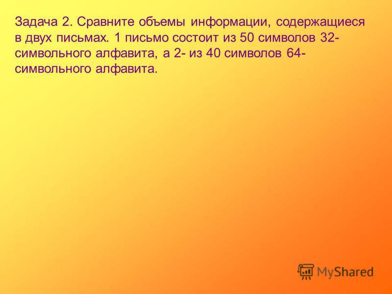 Задача 2. Сравните объемы информации, содержащиеся в двух письмах. 1 письмо состоит из 50 символов 32- символьного алфавита, а 2- из 40 символов 64- символьного алфавита.