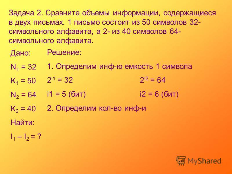 Задача 2. Сравните объемы информации, содержащиеся в двух письмах. 1 письмо состоит из 50 символов 32- символьного алфавита, а 2- из 40 символов 64- символьного алфавита. Дано: N 1 = 32 K 1 = 50 N 2 = 64 K 2 = 40 Найти: I 1 – I 2 = ? Решение: 1. Опре