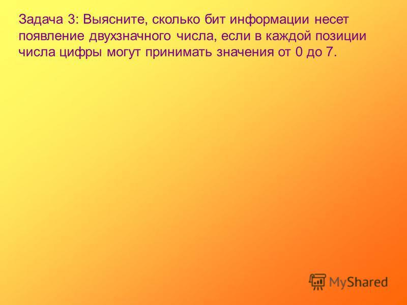 Задача 3: Выясните, сколько бит информации несет появление двухзначного числа, если в каждой позиции числа цифры могут принимать значения от 0 до 7.