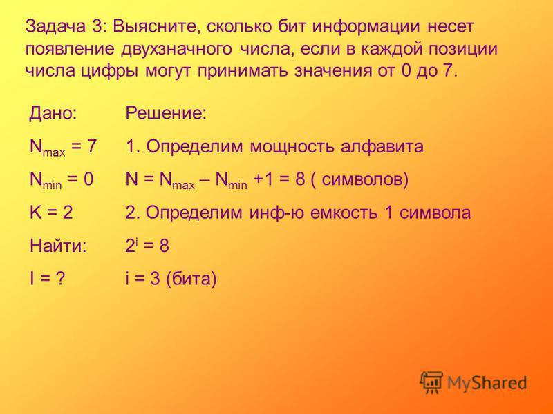 Задача 3: Выясните, сколько бит информации несет появление двухзначного числа, если в каждой позиции числа цифры могут принимать значения от 0 до 7. Дано: N max = 7 N min = 0 K = 2 Найти: I = ? Решение: 1. Определим мощность алфавита N = N max – N mi