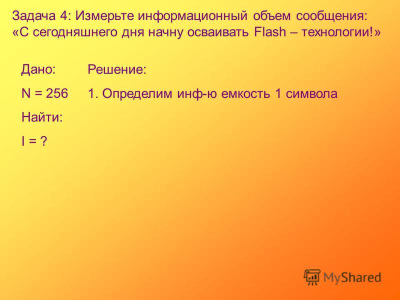 Задача 4: Измерьте информационный объем сообщения: «С сегодняшнего дня начну осваивать Flash – технологии!» Дано: N = 256 Найти: I = ? Решение: 1. Определим инф-ю емкость 1 символа