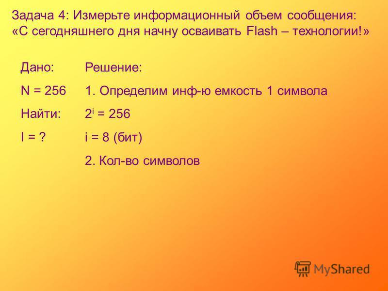 Задача 4: Измерьте информационный объем сообщения: «С сегодняшнего дня начну осваивать Flash – технологии!» Дано: N = 256 Найти: I = ? Решение: 1. Определим инф-ю емкость 1 символа 2 i = 256 i = 8 (бит) 2. Кол-во символов