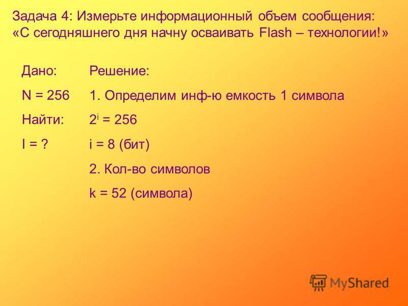 Задача 4: Измерьте информационный объем сообщения: «С сегодняшнего дня начну осваивать Flash – технологии!» Дано: N = 256 Найти: I = ? Решение: 1. Определим инф-ю емкость 1 символа 2 i = 256 i = 8 (бит) 2. Кол-во символов k = 52 (символа)