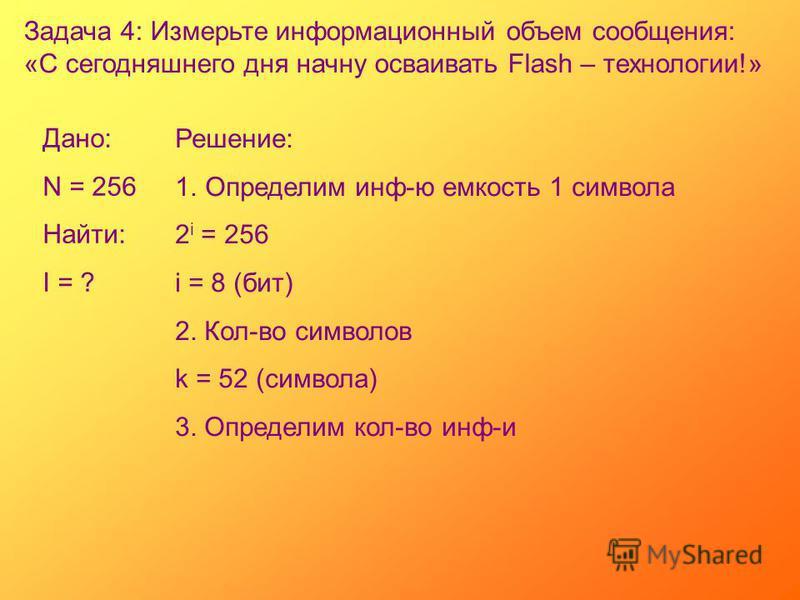 Задача 4: Измерьте информационный объем сообщения: «С сегодняшнего дня начну осваивать Flash – технологии!» Дано: N = 256 Найти: I = ? Решение: 1. Определим инф-ю емкость 1 символа 2 i = 256 i = 8 (бит) 2. Кол-во символов k = 52 (символа) 3. Определи