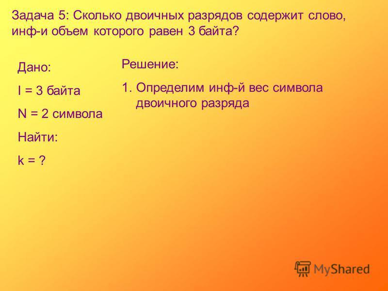 Задача 5: Сколько двоичных разрядов содержит слово, инф-и объем которого равен 3 байта? Дано: I = 3 байта N = 2 символа Найти: k = ? Решение: 1. Определим инф-й вес символа двоичного разряда