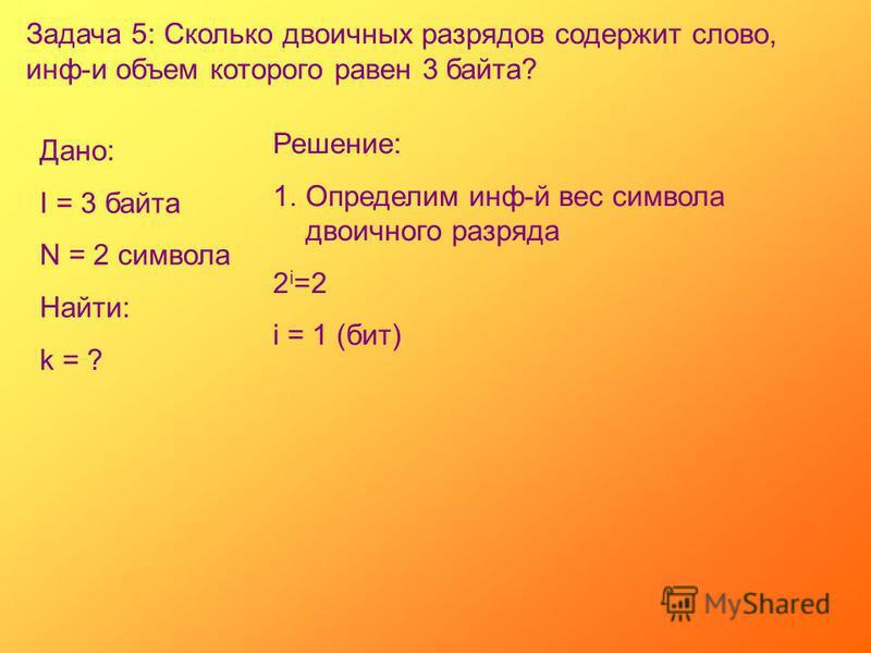 Задача 5: Сколько двоичных разрядов содержит слово, инф-и объем которого равен 3 байта? Дано: I = 3 байта N = 2 символа Найти: k = ? Решение: 1. Определим инф-й вес символа двоичного разряда 2 i =2 i = 1 (бит)