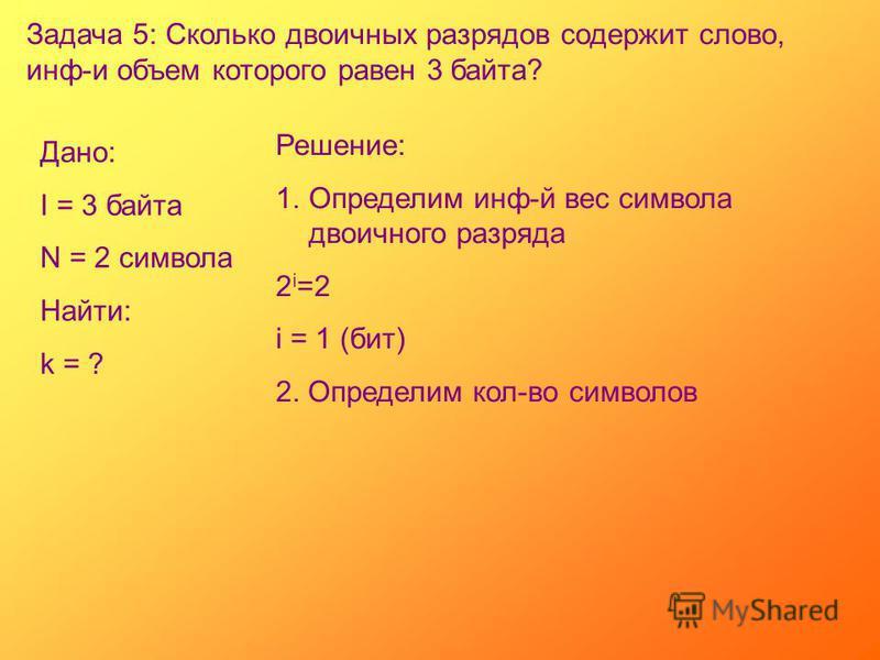 Задача 5: Сколько двоичных разрядов содержит слово, инф-и объем которого равен 3 байта? Дано: I = 3 байта N = 2 символа Найти: k = ? Решение: 1. Определим инф-й вес символа двоичного разряда 2 i =2 i = 1 (бит) 2. Определим кол-во символов