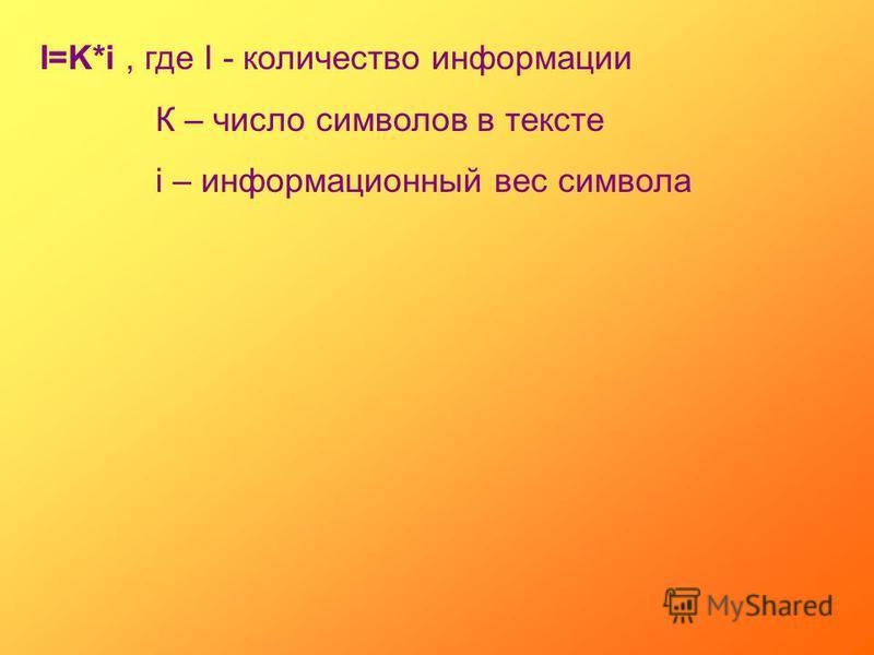 I=K*i, где I - количество информации К – число символов в тексте i – информационный вес символа