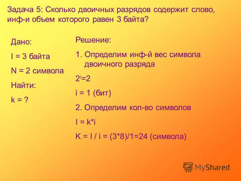 Задача 5: Сколько двоичных разрядов содержит слово, инф-и объем которого равен 3 байта? Дано: I = 3 байта N = 2 символа Найти: k = ? Решение: 1. Определим инф-й вес символа двоичного разряда 2 i =2 i = 1 (бит) 2. Определим кол-во символов I = k*i K =