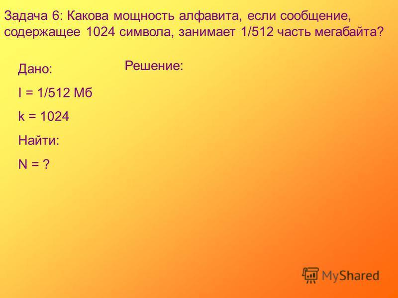 Задача 6: Какова мощность алфавита, если сообщение, содержащее 1024 символа, занимает 1/512 часть мегабайта? Дано: I = 1/512 Мб k = 1024 Найти: N = ? Решение: