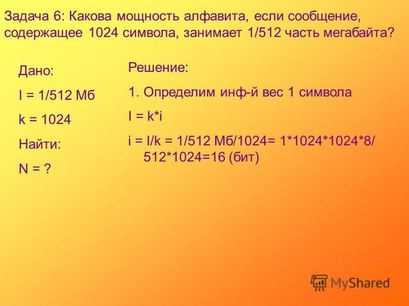 Задача 6: Какова мощность алфавита, если сообщение, содержащее 1024 символа, занимает 1/512 часть мегабайта? Дано: I = 1/512 Мб k = 1024 Найти: N = ? Решение: 1. Определим инф-й вес 1 символа I = k*i i = I/k = 1/512 Мб/1024= 1*1024*1024*8/ 512*1024=1