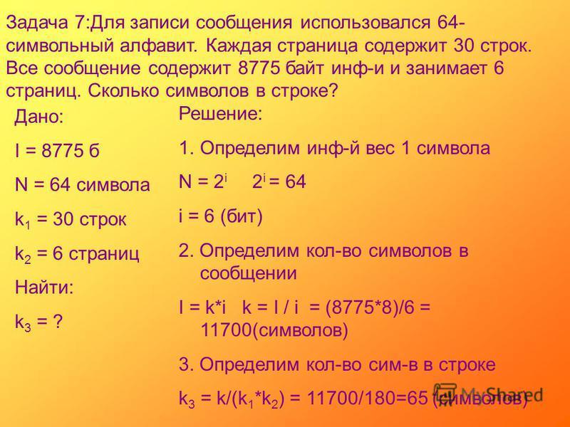 Задача 7:Для записи сообщения использовался 64- символьный алфавит. Каждая страница содержит 30 строк. Все сообщение содержит 8775 байт инф-и и занимает 6 страниц. Сколько символов в строке? Дано: I = 8775 б N = 64 символа k 1 = 30 строк k 2 = 6 стра