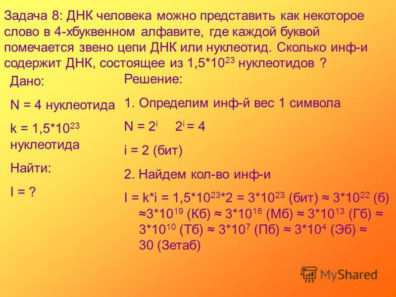 Задача 8: ДНК человека можно представить как некоторое слово в 4-хбуквенном алфавите, где каждой буквой помечается звено цепи ДНК или нуклеотид. Сколько инф-и содержит ДНК, состоящее из 1,5*10 23 нуклеотидов ? Дано: N = 4 нуклеотида k = 1,5*10 23 нук