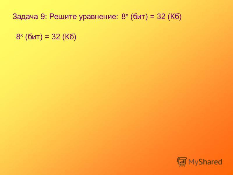 Задача 9: Решите уравнение: 8 х (бит) = 32 (Кб) 8 х (бит) = 32 (Кб)