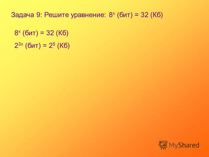 Задача 9: Решите уравнение: 8 х (бит) = 32 (Кб) 8 х (бит) = 32 (Кб) 2 3 х (бит) = 2 5 (Кб)