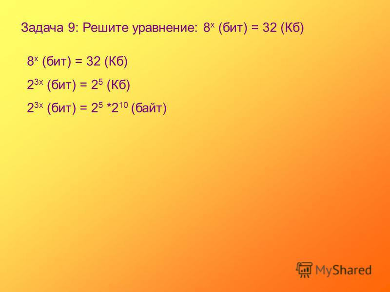 Задача 9: Решите уравнение: 8 х (бит) = 32 (Кб) 8 х (бит) = 32 (Кб) 2 3 х (бит) = 2 5 (Кб) 2 3 х (бит) = 2 5 *2 10 (байт)