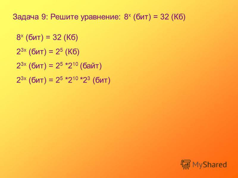 Задача 9: Решите уравнение: 8 х (бит) = 32 (Кб) 8 х (бит) = 32 (Кб) 2 3 х (бит) = 2 5 (Кб) 2 3 х (бит) = 2 5 *2 10 (байт) 2 3 х (бит) = 2 5 *2 10 *2 3 (бит)