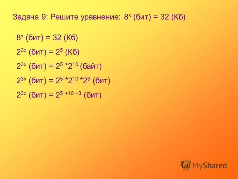 Задача 9: Решите уравнение: 8 х (бит) = 32 (Кб) 8 х (бит) = 32 (Кб) 2 3 х (бит) = 2 5 (Кб) 2 3 х (бит) = 2 5 *2 10 (байт) 2 3 х (бит) = 2 5 *2 10 *2 3 (бит) 2 3 х (бит) = 2 5 +10 +3 (бит)