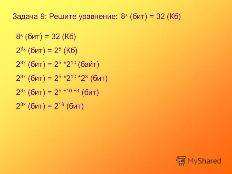 Задача 9: Решите уравнение: 8 х (бит) = 32 (Кб) 8 х (бит) = 32 (Кб) 2 3 х (бит) = 2 5 (Кб) 2 3 х (бит) = 2 5 *2 10 (байт) 2 3 х (бит) = 2 5 *2 10 *2 3 (бит) 2 3 х (бит) = 2 5 +10 +3 (бит) 2 3 х (бит) = 2 18 (бит)