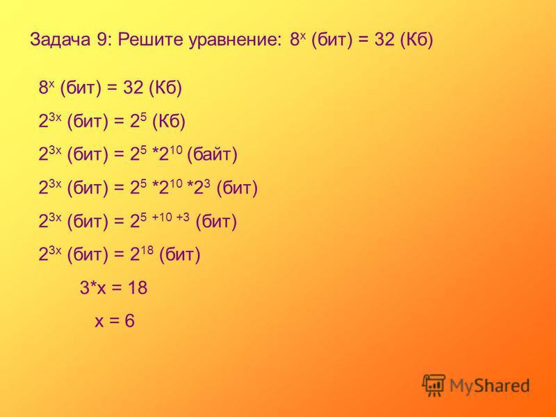 Задача 9: Решите уравнение: 8 х (бит) = 32 (Кб) 8 х (бит) = 32 (Кб) 2 3 х (бит) = 2 5 (Кб) 2 3 х (бит) = 2 5 *2 10 (байт) 2 3 х (бит) = 2 5 *2 10 *2 3 (бит) 2 3 х (бит) = 2 5 +10 +3 (бит) 2 3 х (бит) = 2 18 (бит) 3*х = 18 х = 6