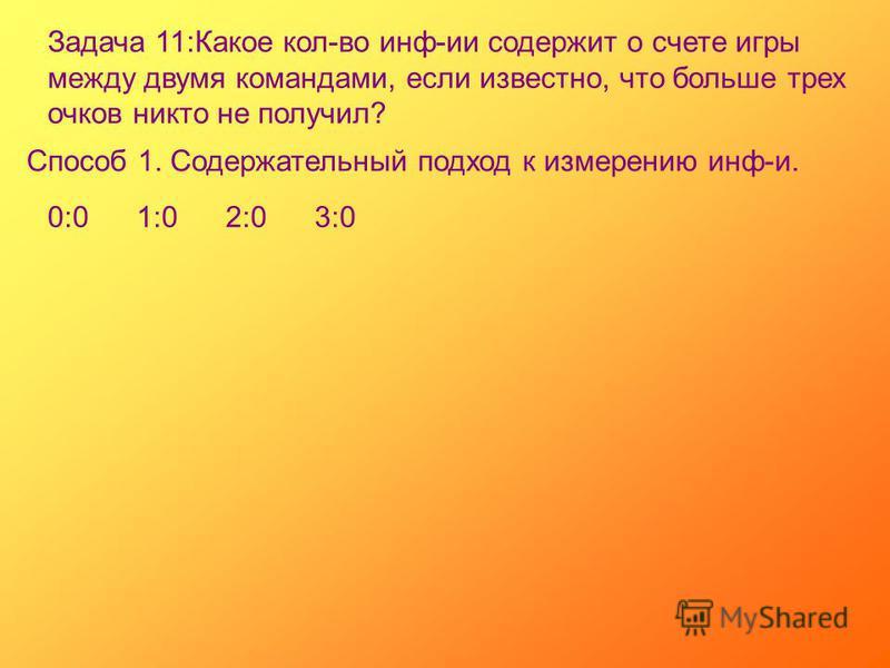Задача 11:Какое кол-во инф-ии содержит о счете игры между двумя командами, если известно, что больше трех очков никто не получил? Способ 1. Содержательный подход к измерению инф-и. 0:01:02:03:0