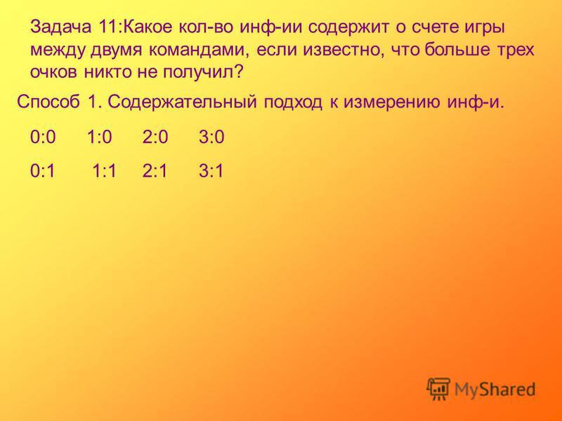 Задача 11:Какое кол-во инф-ии содержит о счете игры между двумя командами, если известно, что больше трех очков никто не получил? Способ 1. Содержательный подход к измерению инф-и. 0:01:02:03:0 0:1 1:12:13:1