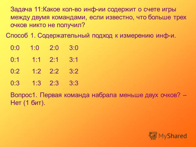 Задача 11:Какое кол-во инф-ии содержит о счете игры между двумя командами, если известно, что больше трех очков никто не получил? Способ 1. Содержательный подход к измерению инф-и. 0:01:02:03:0 0:1 1:12:13:1 0:2 1:22:23:2 0:3 1:32:33:3 Вопрос 1. Перв