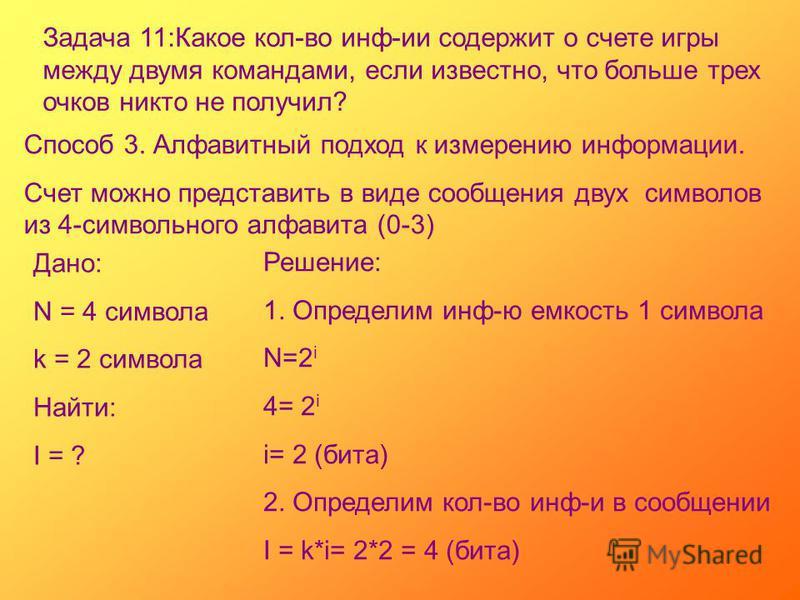 Задача 11:Какое кол-во инф-ии содержит о счете игры между двумя командами, если известно, что больше трех очков никто не получил? Способ 3. Алфавитный подход к измерению информации. Счет можно представить в виде сообщения двух символов из 4-символьно