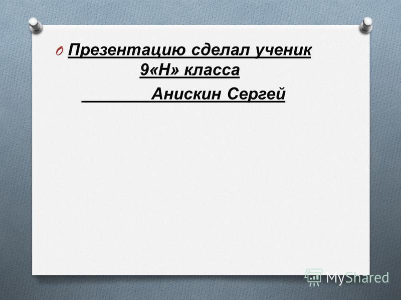 O Презентацию сделал ученик 9« Н » класса Анискин Сергей