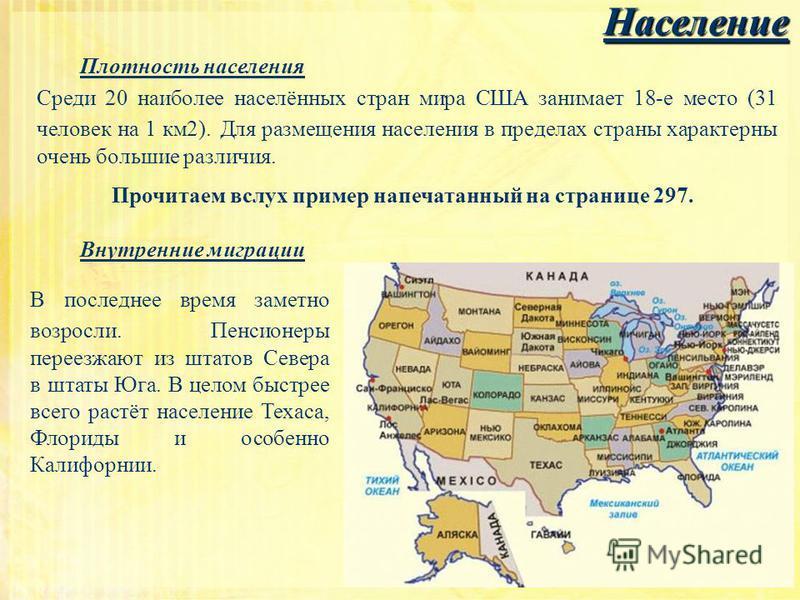 Население Плотность населения Среди 20 наиболее населённых стран мира США занимает 18-е место (31 человек на 1 км 2). Для размещения населения в пределах страны характерны очень большие различия. Прочитаем вслух пример напечатанный на странице 297. В