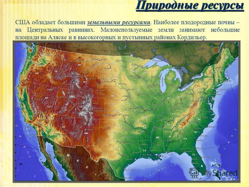 Природные ресурсы США обладает большими земельными ресурсами. Наиболее плодородные почвы – на Центральных равнинах. Малоиспользуемые земли занимают небольшие площади на Аляске и в высокогорных и пустынных районах Кордильер.