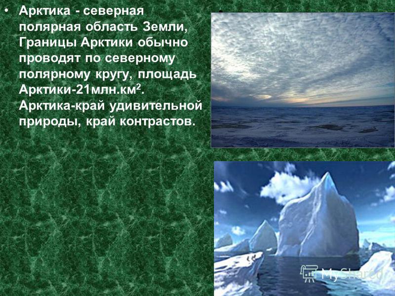 Арктика - северная полярная область Земли, Границы Арктики обычно проводят по северному полярному кругу, площадь Арктики-21 млн.км 2. Арктика-край удивительной природы, край контрастов.