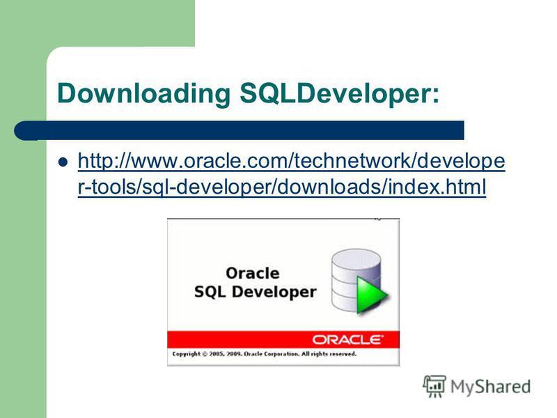 Downloading SQLDeveloper: http://www.oracle.com/technetwork/develope r-tools/sql-developer/downloads/index.html http://www.oracle.com/technetwork/develope r-tools/sql-developer/downloads/index.html
