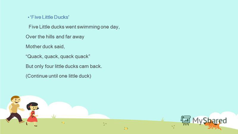 Five Little Ducks Five Little ducks went swimming one day, Over the hills and far away Mother duck said, Quack, quack, quack quack But only four little ducks cam back. (Continue until one little duck)