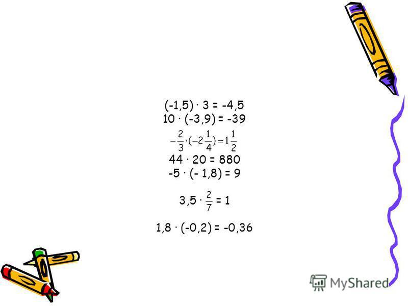 (-1,5) · 3 = -4,5 10 · (-3,9) = -39 44 · 20 = 880 -5 · (- 1,8) = 9 3,5 · = 1 1,8 · (-0,2) = -0,36
