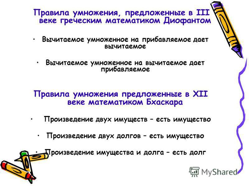 Правила умножения, предложенные в III веке греческим математиком Диофантом Вычитаемое умноженное на прибавляемое дает вычитаемое Вычитаемое умноженное на вычитаемое дает прибавляемое Правила умножения предложенные в ХII веке математиком Бхаскара Прои