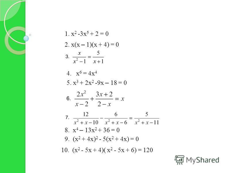4. х 6 = 4 х 4 10. (х 2 - 5 х + 4)( х 2 - 5 х + 6) = 120 8. х 4 – 13 х 2 + 36 = 0 9. (х 2 + 4 х) 2 - 5(х 2 + 4 х) = 0 5. х 3 + 2 х 2 -9 х – 18 = 0 1. х 2 -3 х 5 + 2 = 0 2. х(х – 1)(х + 4) = 0