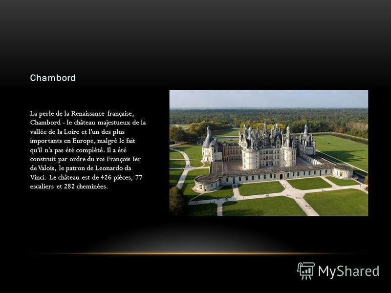 Chambord La perle de la Renaissance française, Chambord - le château majestueux de la vallée de la Loire et l'un des plus importants en Europe, malgré le fait qu'il n'a pas été complété. Il a été construit par ordre du roi François Ier de Valois, le