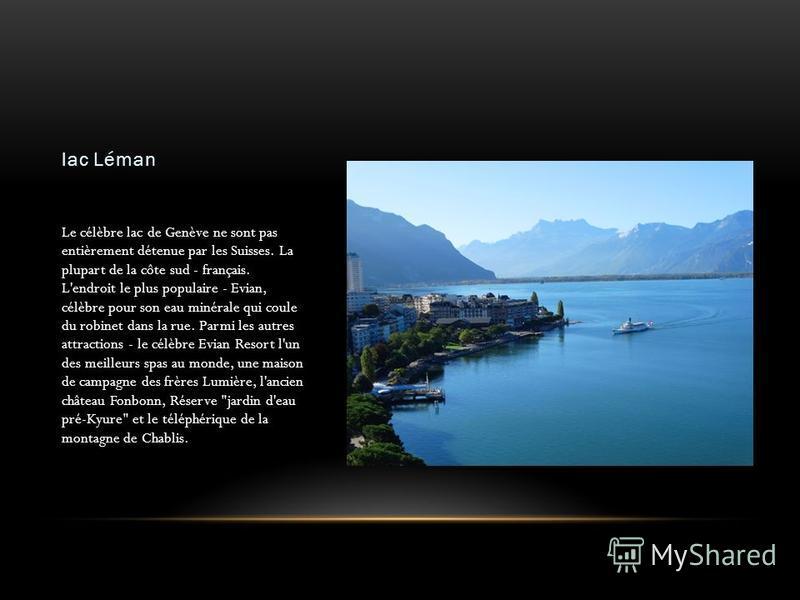lac Léman Le célèbre lac de Genève ne sont pas entièrement détenue par les Suisses. La plupart de la côte sud - français. L'endroit le plus populaire - Evian, célèbre pour son eau minérale qui coule du robinet dans la rue. Parmi les autres attraction