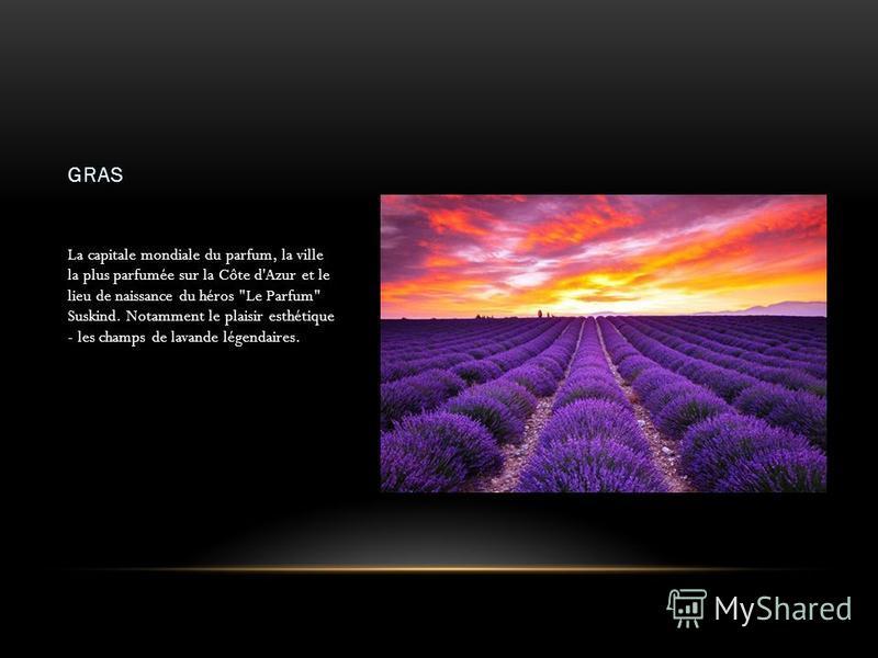 GRAS La capitale mondiale du parfum, la ville la plus parfumée sur la Côte d'Azur et le lieu de naissance du héros Le Parfum Suskind. Notamment le plaisir esthétique - les champs de lavande légendaires.