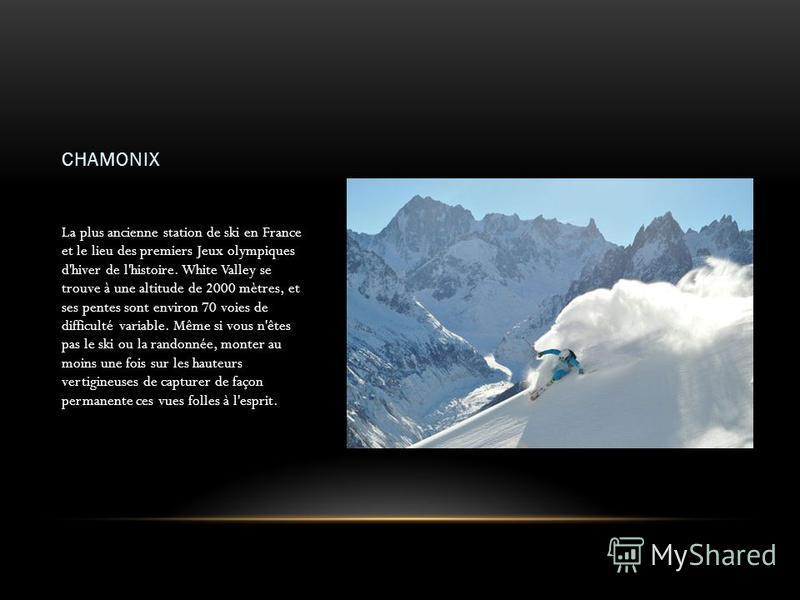 CHAMONIX La plus ancienne station de ski en France et le lieu des premiers Jeux olympiques d'hiver de l'histoire. White Valley se trouve à une altitude de 2000 mètres, et ses pentes sont environ 70 voies de difficulté variable. Même si vous n'êtes pa