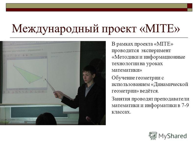 Международный проект «MITE» В рамках проекта «MITE» проводится эксперимент «Методики и информационные технологии на уроках математики» Обучение геометрии с использованием «Динамической геометрии» ведётся. Занятия проводят преподаватели математики и и