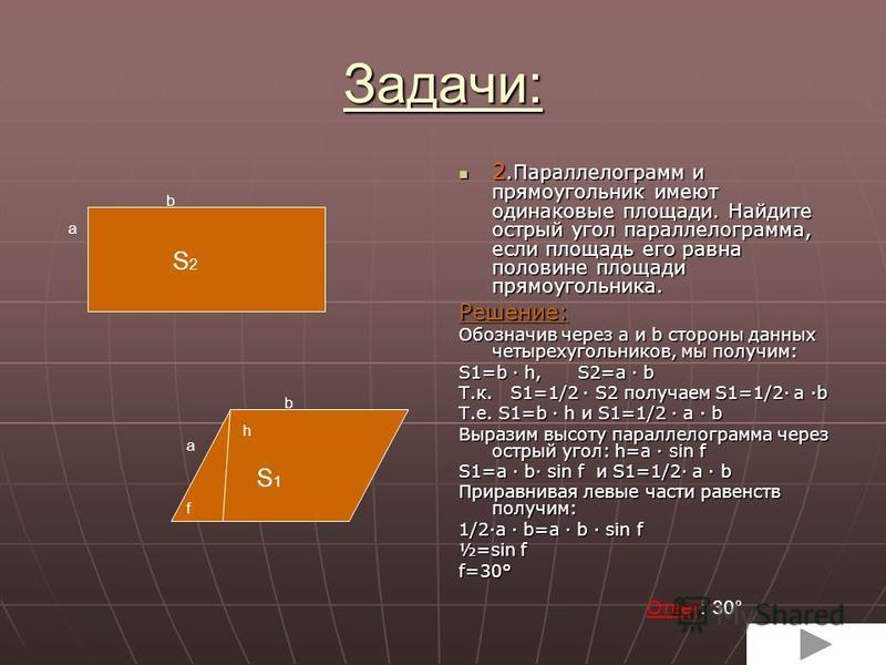 Задачи: 1. Стороны параллелограмма 4 см. и 6 см. Меньшая его высота равна 3 см. Найдите большую высоту. 1. Стороны параллелограмма 4 см. и 6 см. Меньшая его высота равна 3 см. Найдите большую высоту. Решим вместе. Зная, что площадь параллелограмма ра