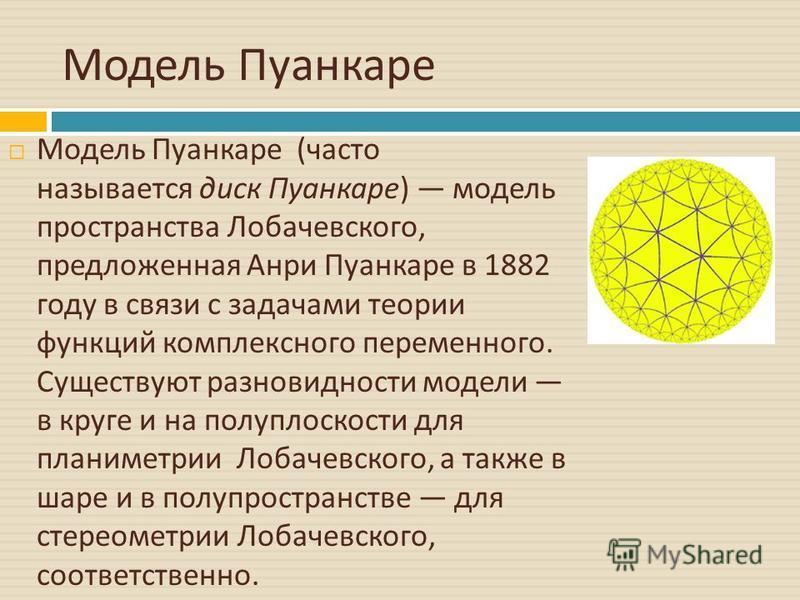 Модель Пуанкаре Модель Пуанкаре ( часто называется диск Пуанкаре ) модель пространства Лобачевского, предложенная Анри Пуанкаре в 1882 году в связи с задачами теории функций комплексного переменного. Существуют разновидности модели в круге и на полуп