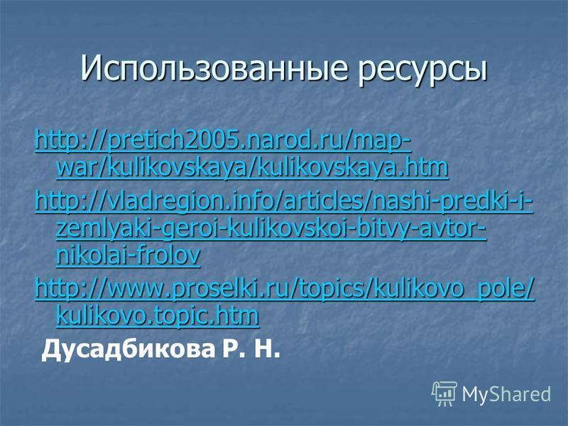 Использованные ресурсы http://pretich2005.narod.ru/map- war/kulikovskaya/kulikovskaya.htm http://pretich2005.narod.ru/map- war/kulikovskaya/kulikovskaya.htm http://vladregion.info/articles/nashi-predki-i- zemlyaki-geroi-kulikovskoi-bitvy-avtor- nikol