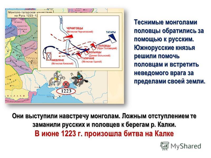 Теснимые монголами половцы обратились за помощью к русским. Южнорусские князья решили помочь половцам и встретить неведомого врага за пределами своей земли. Они выступили навстречу монголам. Ложным отступлением те заманили русских и половцев к берега