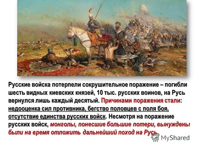 Русские войска потерпели сокрушительное поражение – погибли шесть видных киевских князей, 10 тыс. русских воинов, на Русь вернулся лишь каждый десятый. Причинами поражения стали: недооценка сил противника, бегство половцев с поля боя, отсутствие един